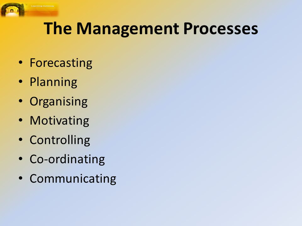 The Management Processes Forecasting Planning Organising Motivating Controlling Co ‑ ordinating Communicating
