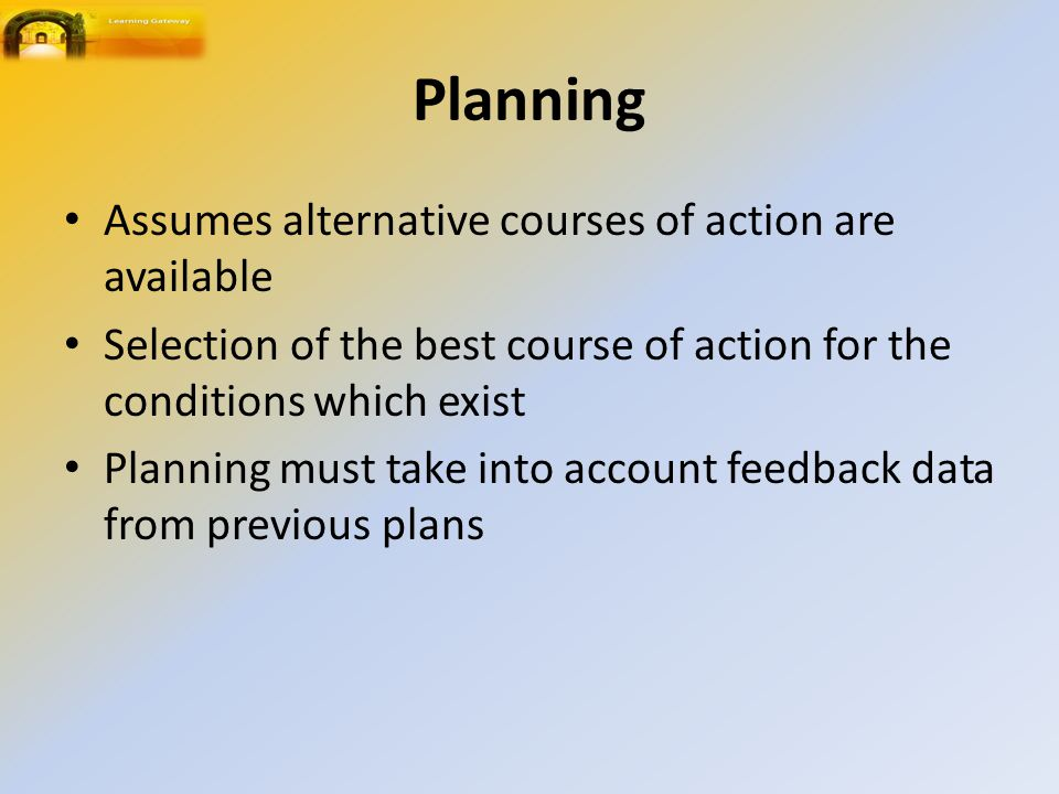 Planning Assumes alternative courses of action are available Selection of the best course of action for the conditions which exist Planning must take into account feedback data from previous plans
