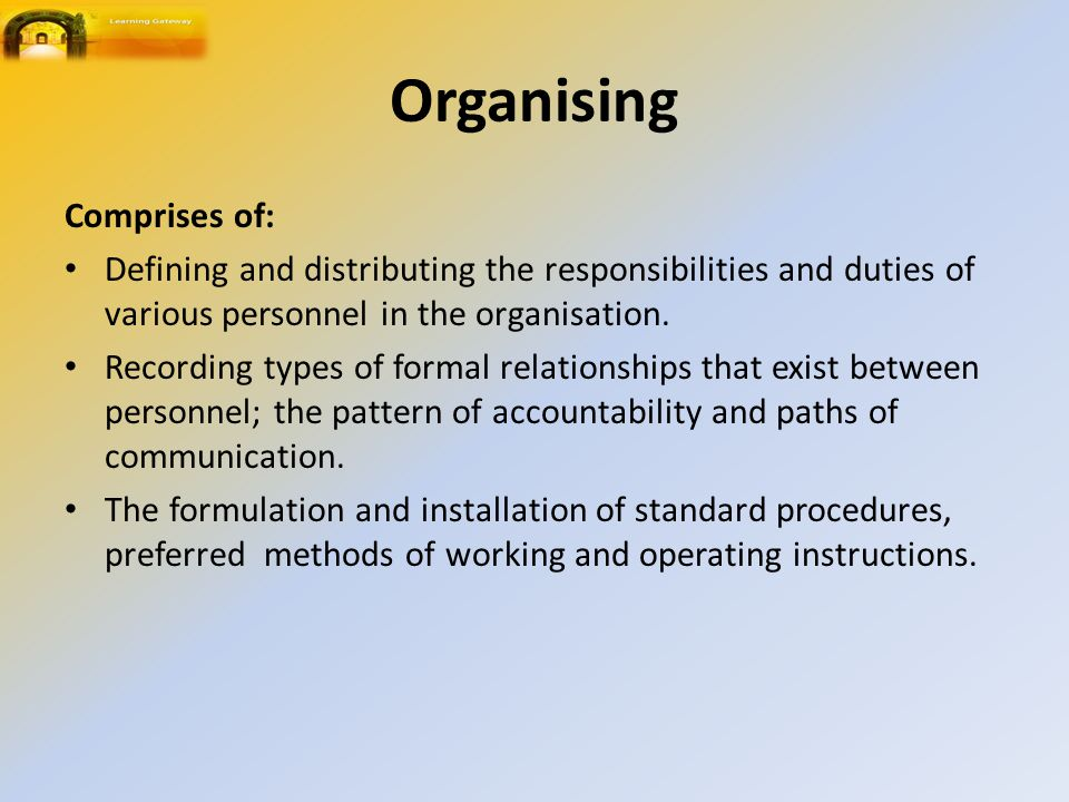 Organising Comprises of: Defining and distributing the responsibilities and duties of various personnel in the organisation.