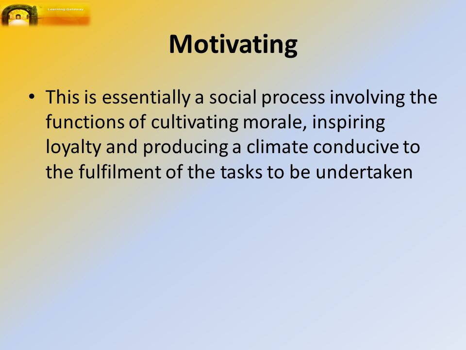 Motivating This is essentially a social process involving the functions of cultivating morale, inspiring loyalty and producing a climate conducive to the fulfilment of the tasks to be undertaken