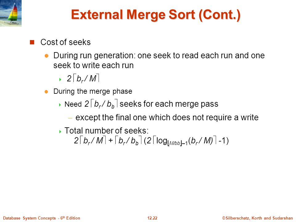 ©Silberschatz, Korth and Sudarshan12.22Database System Concepts - 6 th Edition External Merge Sort (Cont.) Cost of seeks During run generation: one seek to read each run and one seek to write each run  2  b r / M  During the merge phase  Need 2  b r / b b  seeks for each merge pass – except the final one which does not require a write  Total number of seeks: 2  b r / M  +  b r / b b  (2  log  M/bb  –1 (b r / M)  -1)