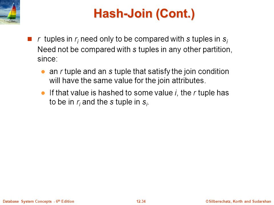 ©Silberschatz, Korth and Sudarshan12.34Database System Concepts - 6 th Edition Hash-Join (Cont.) r tuples in r i need only to be compared with s tuples in s i Need not be compared with s tuples in any other partition, since: an r tuple and an s tuple that satisfy the join condition will have the same value for the join attributes.