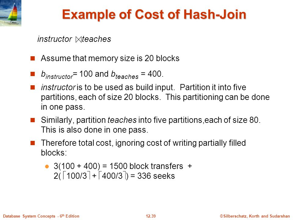 ©Silberschatz, Korth and Sudarshan12.39Database System Concepts - 6 th Edition Example of Cost of Hash-Join Assume that memory size is 20 blocks b instructor = 100 and b teaches = 400.