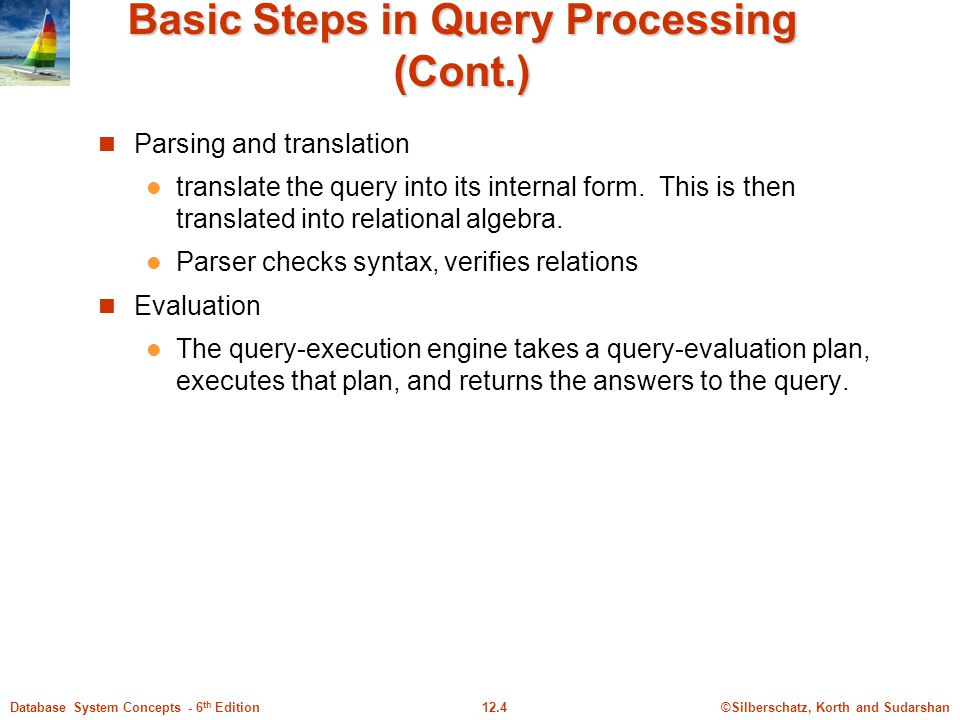 ©Silberschatz, Korth and Sudarshan12.4Database System Concepts - 6 th Edition Basic Steps in Query Processing (Cont.) Parsing and translation translate the query into its internal form.