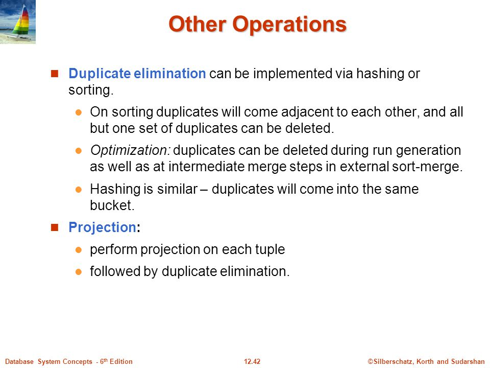 ©Silberschatz, Korth and Sudarshan12.42Database System Concepts - 6 th Edition Other Operations Duplicate elimination can be implemented via hashing or sorting.