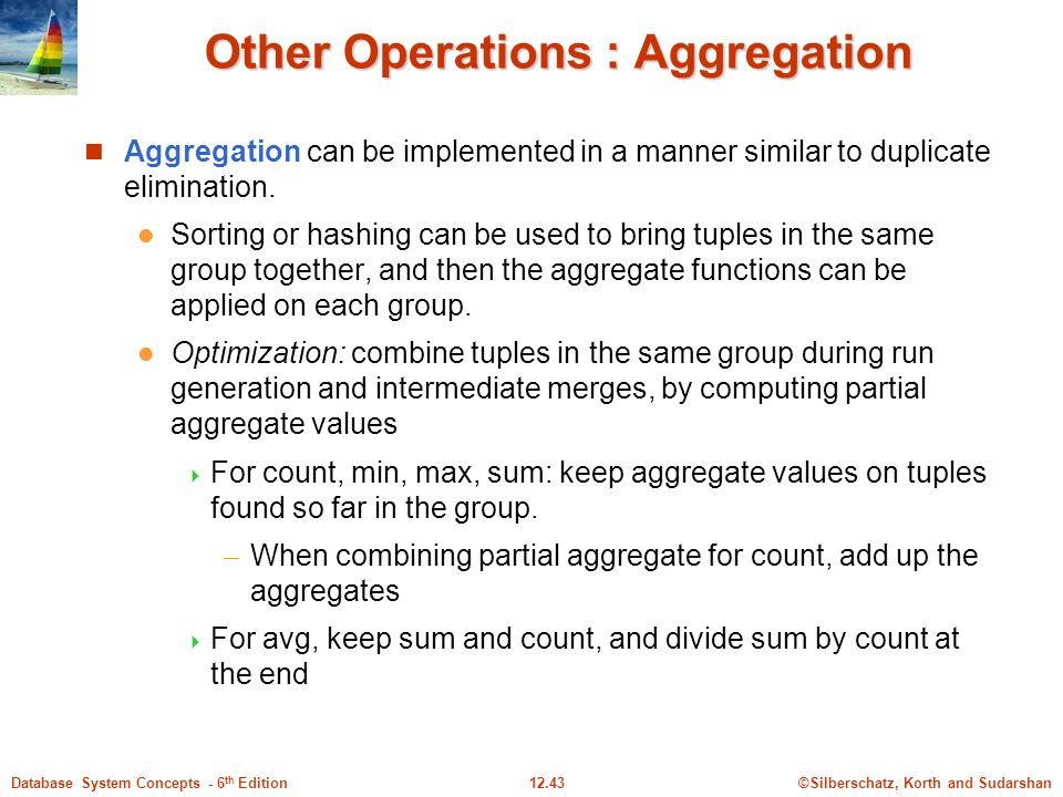 ©Silberschatz, Korth and Sudarshan12.43Database System Concepts - 6 th Edition Other Operations : Aggregation Aggregation can be implemented in a manner similar to duplicate elimination.