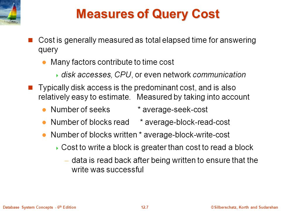©Silberschatz, Korth and Sudarshan12.7Database System Concepts - 6 th Edition Measures of Query Cost Cost is generally measured as total elapsed time for answering query Many factors contribute to time cost  disk accesses, CPU, or even network communication Typically disk access is the predominant cost, and is also relatively easy to estimate.