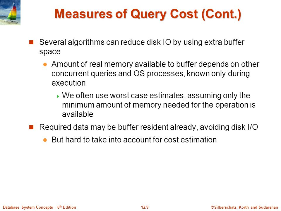 ©Silberschatz, Korth and Sudarshan12.9Database System Concepts - 6 th Edition Measures of Query Cost (Cont.) Several algorithms can reduce disk IO by using extra buffer space Amount of real memory available to buffer depends on other concurrent queries and OS processes, known only during execution  We often use worst case estimates, assuming only the minimum amount of memory needed for the operation is available Required data may be buffer resident already, avoiding disk I/O But hard to take into account for cost estimation