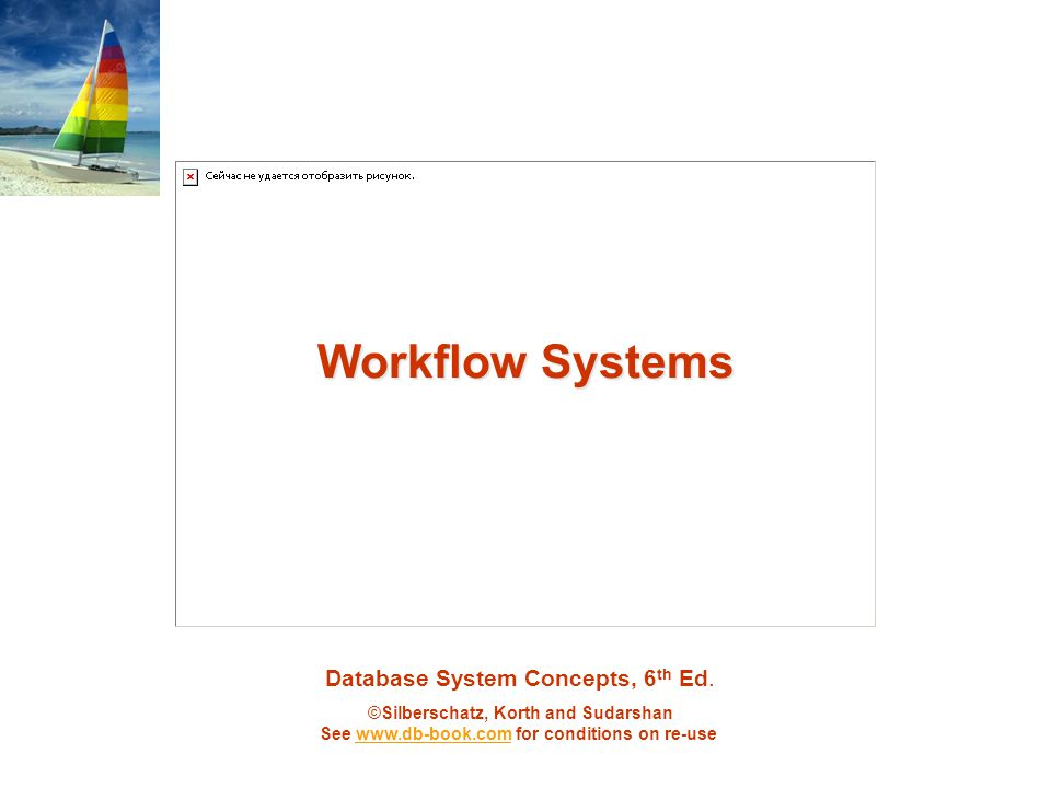 Database System Concepts, 6 th Ed. ©Silberschatz, Korth and Sudarshan See www.db-book.com for conditions on re-usewww.db-book.com Workflow Systems