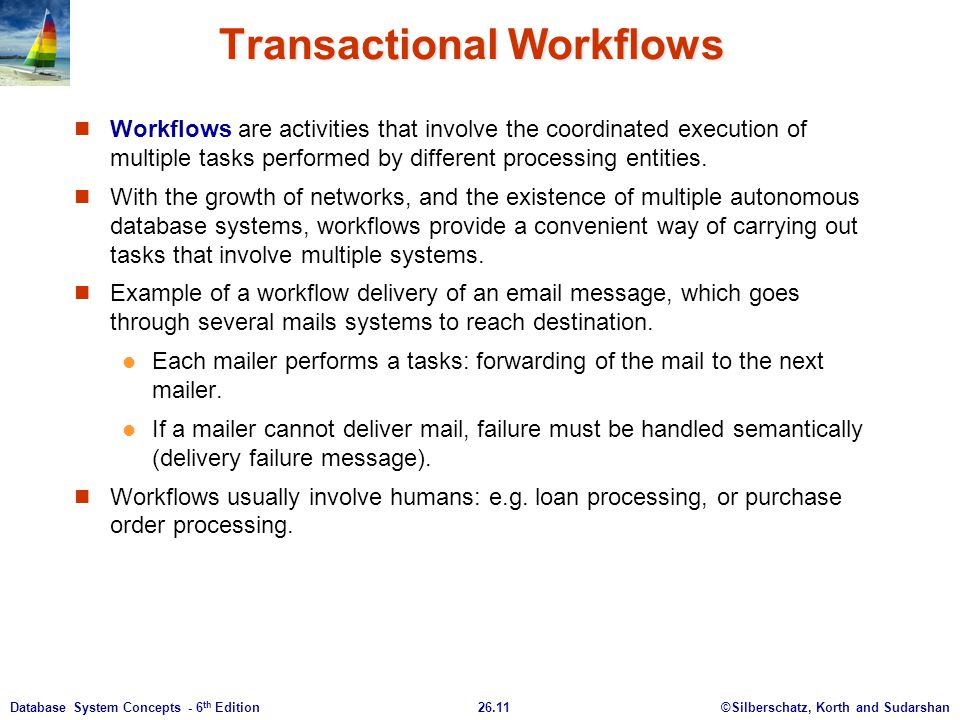 ©Silberschatz, Korth and Sudarshan26.11Database System Concepts - 6 th Edition Transactional Workflows Workflows are activities that involve the coord