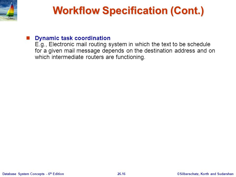 ©Silberschatz, Korth and Sudarshan26.16Database System Concepts - 6 th Edition Workflow Specification (Cont.) Dynamic task coordination E.g., Electron