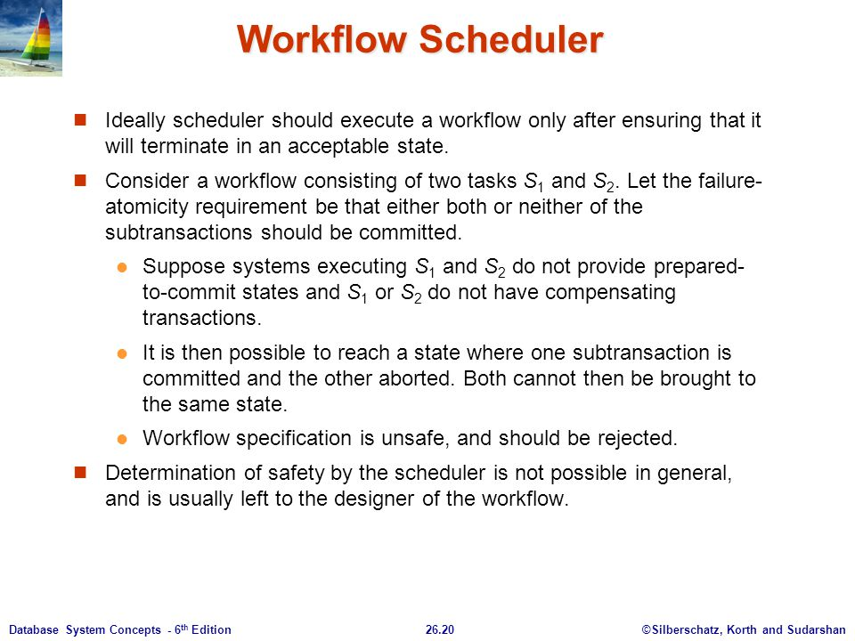 ©Silberschatz, Korth and Sudarshan26.20Database System Concepts - 6 th Edition Workflow Scheduler Ideally scheduler should execute a workflow only aft