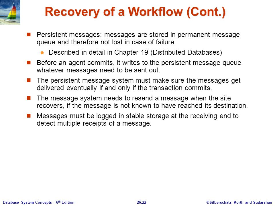 ©Silberschatz, Korth and Sudarshan26.22Database System Concepts - 6 th Edition Recovery of a Workflow (Cont.) Persistent messages: messages are stored