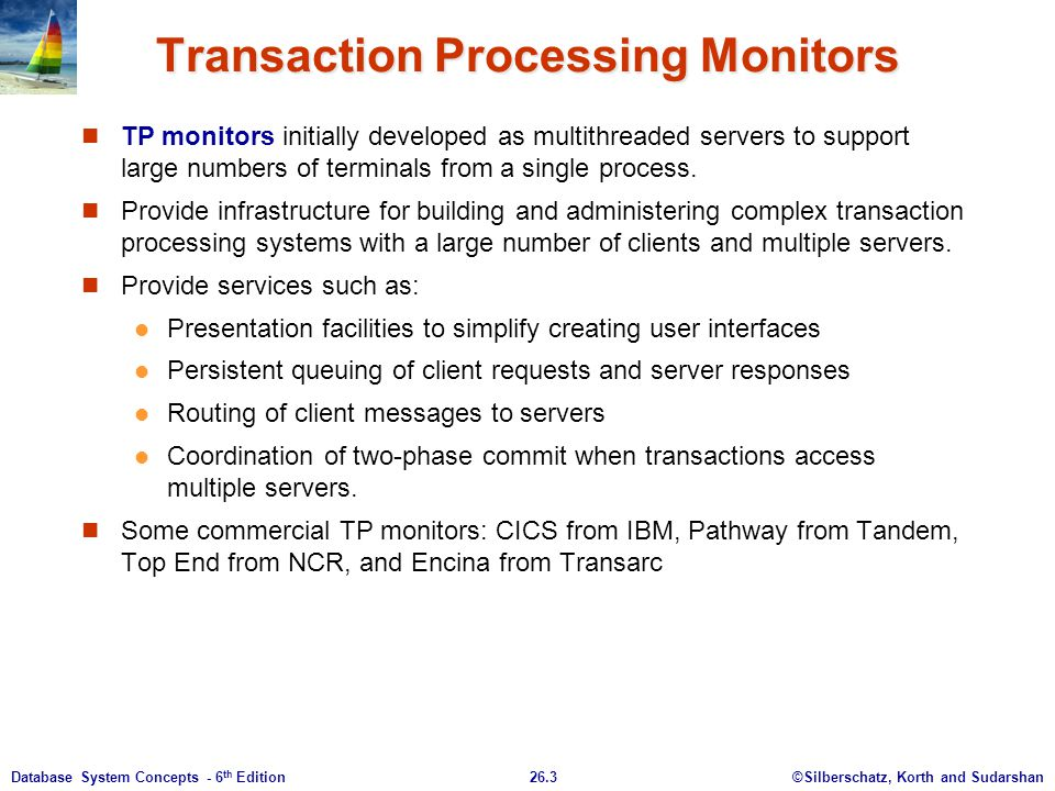 ©Silberschatz, Korth and Sudarshan26.3Database System Concepts - 6 th Edition Transaction Processing Monitors TP monitors initially developed as multi
