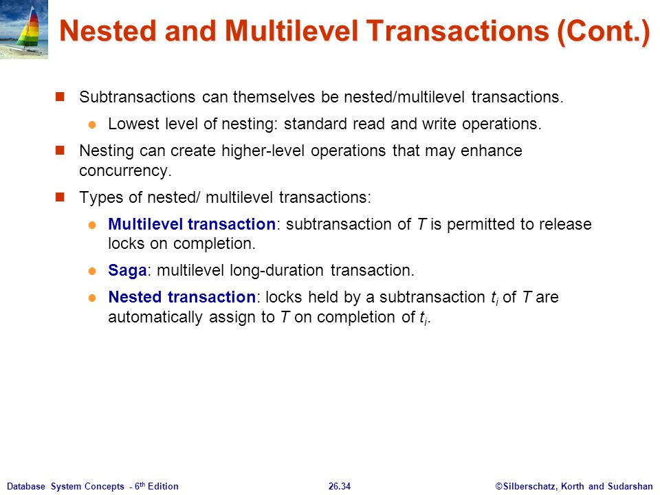 ©Silberschatz, Korth and Sudarshan26.34Database System Concepts - 6 th Edition Nested and Multilevel Transactions (Cont.) Subtransactions can themselv