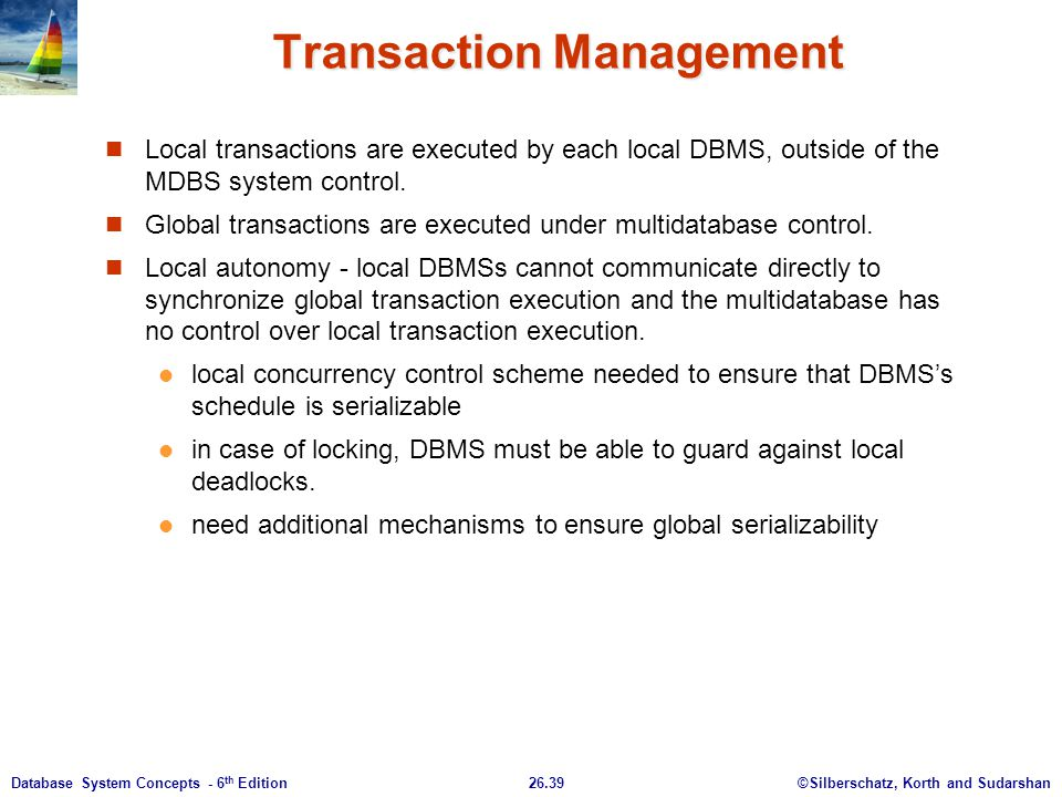 ©Silberschatz, Korth and Sudarshan26.39Database System Concepts - 6 th Edition Transaction Management Local transactions are executed by each local DB