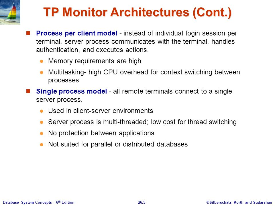 ©Silberschatz, Korth and Sudarshan26.5Database System Concepts - 6 th Edition TP Monitor Architectures (Cont.) Process per client model - instead of i