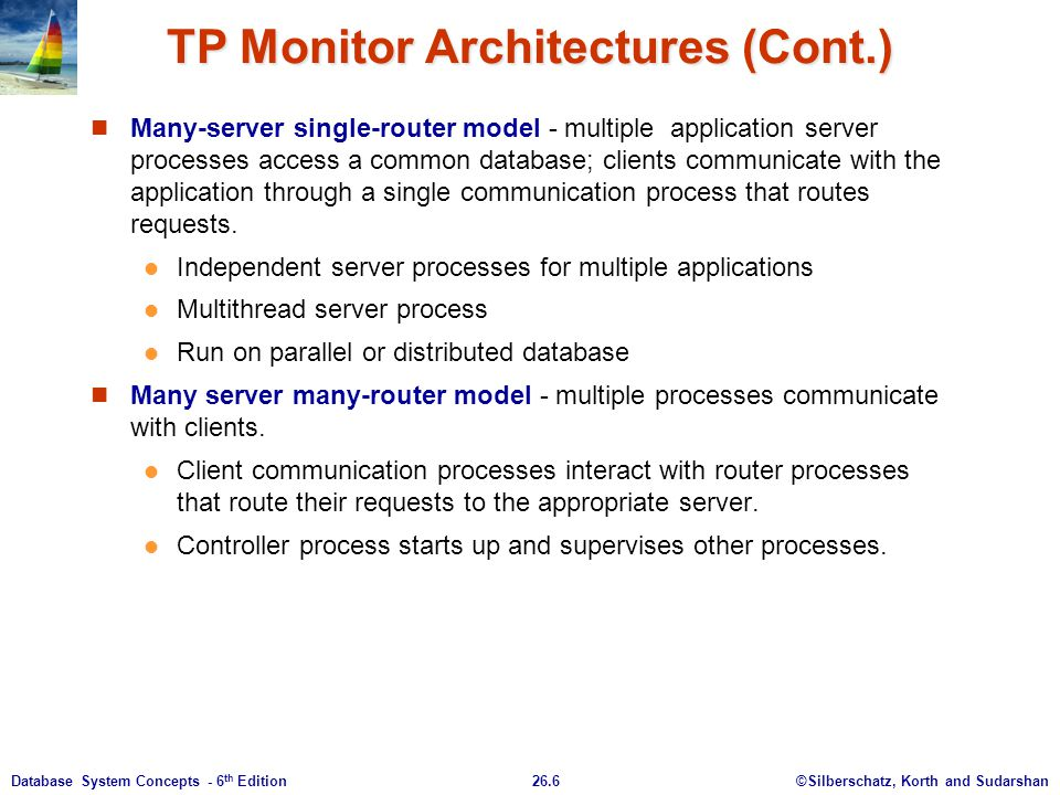 ©Silberschatz, Korth and Sudarshan26.6Database System Concepts - 6 th Edition TP Monitor Architectures (Cont.) Many-server single-router model - multi