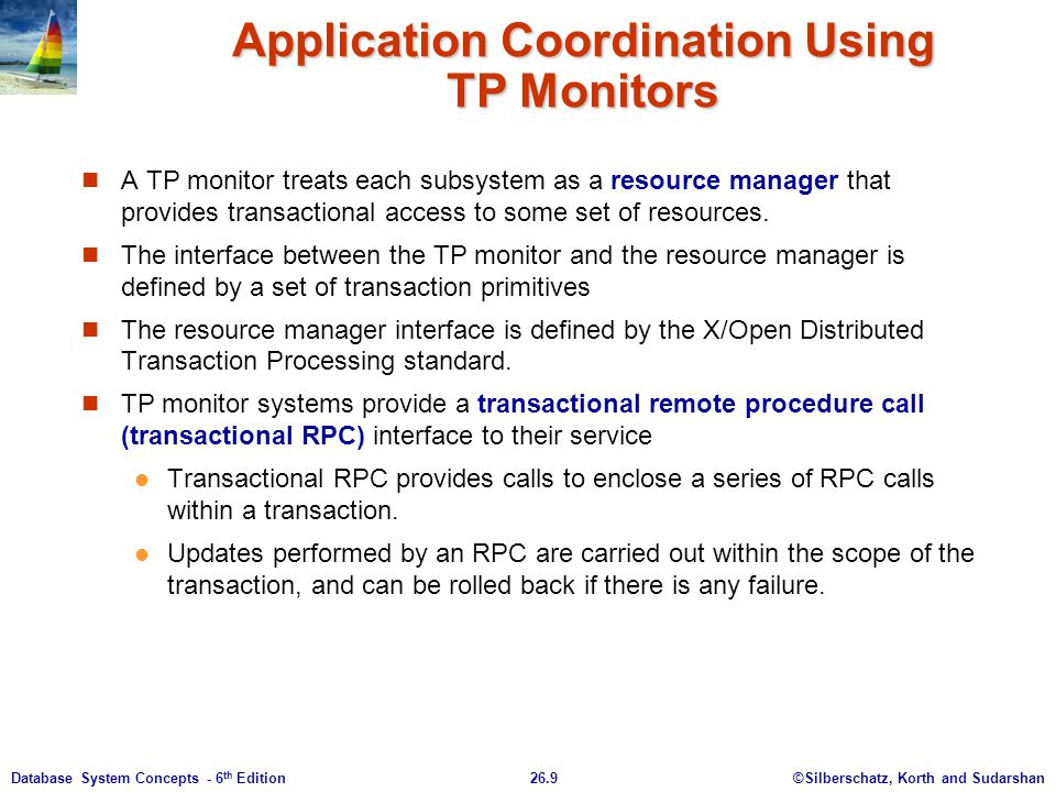 ©Silberschatz, Korth and Sudarshan26.9Database System Concepts - 6 th Edition Application Coordination Using TP Monitors A TP monitor treats each subs