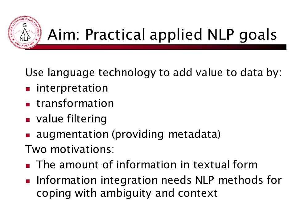 Aim: Practical applied NLP goals Use language technology to add value to data by: interpretation transformation value filtering augmentation (providing metadata) Two motivations: The amount of information in textual form Information integration needs NLP methods for coping with ambiguity and context
