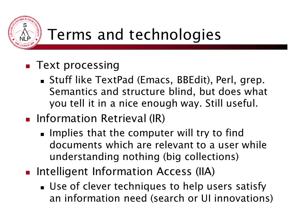 Terms and technologies Text processing Stuff like TextPad (Emacs, BBEdit), Perl, grep. Semantics and structure blind, but does what you tell it in a n