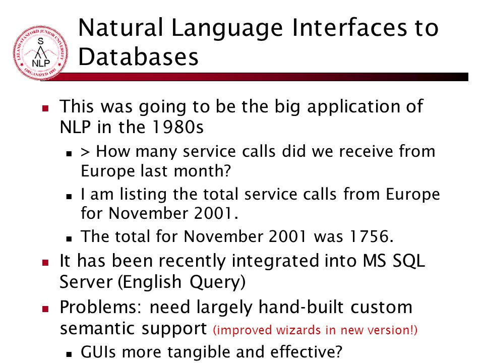Natural Language Interfaces to Databases This was going to be the big application of NLP in the 1980s > How many service calls did we receive from Europe last month.