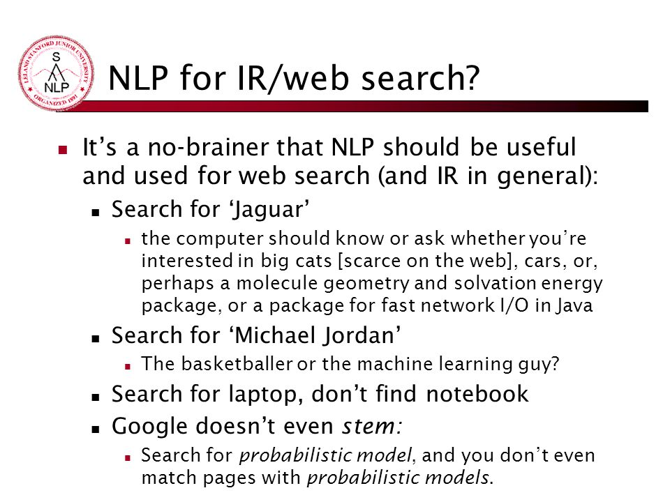 NLP for IR/web search? It's a no-brainer that NLP should be useful and used for web search (and IR in general): Search for 'Jaguar' the computer shoul