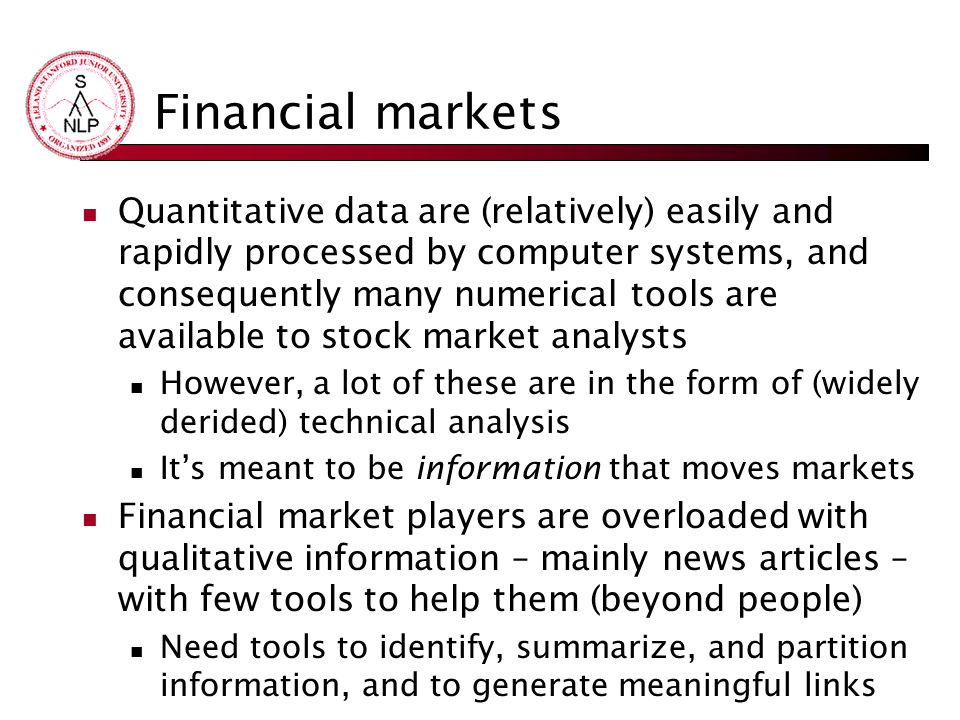 Financial markets Quantitative data are (relatively) easily and rapidly processed by computer systems, and consequently many numerical tools are available to stock market analysts However, a lot of these are in the form of (widely derided) technical analysis It's meant to be information that moves markets Financial market players are overloaded with qualitative information – mainly news articles – with few tools to help them (beyond people) Need tools to identify, summarize, and partition information, and to generate meaningful links