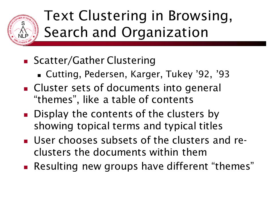 Text Clustering in Browsing, Search and Organization Scatter/Gather Clustering Cutting, Pedersen, Karger, Tukey '92, '93 Cluster sets of documents into general themes , like a table of contents Display the contents of the clusters by showing topical terms and typical titles User chooses subsets of the clusters and re- clusters the documents within them Resulting new groups have different themes
