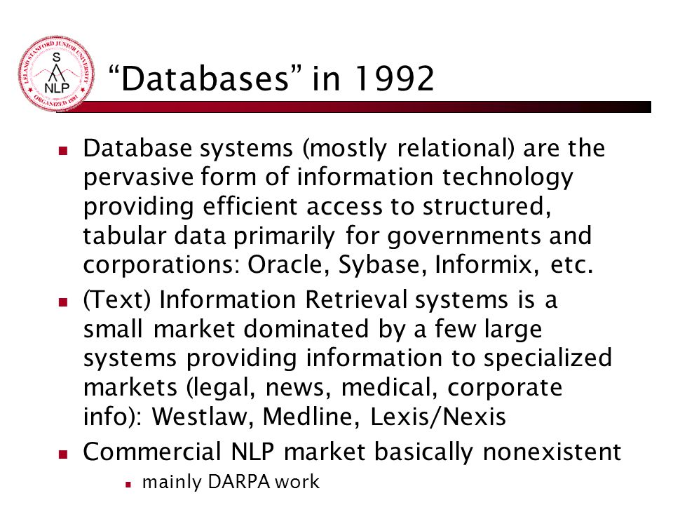 Databases in 1992 Database systems (mostly relational) are the pervasive form of information technology providing efficient access to structured, tabular data primarily for governments and corporations: Oracle, Sybase, Informix, etc.