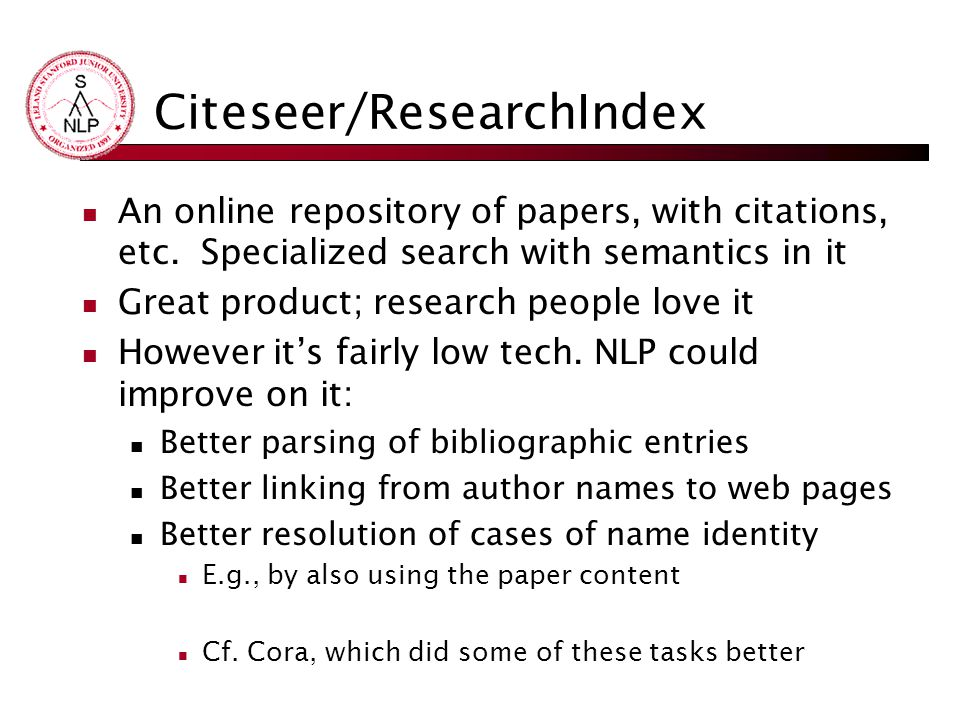 Citeseer/ResearchIndex An online repository of papers, with citations, etc. Specialized search with semantics in it Great product; research people lov