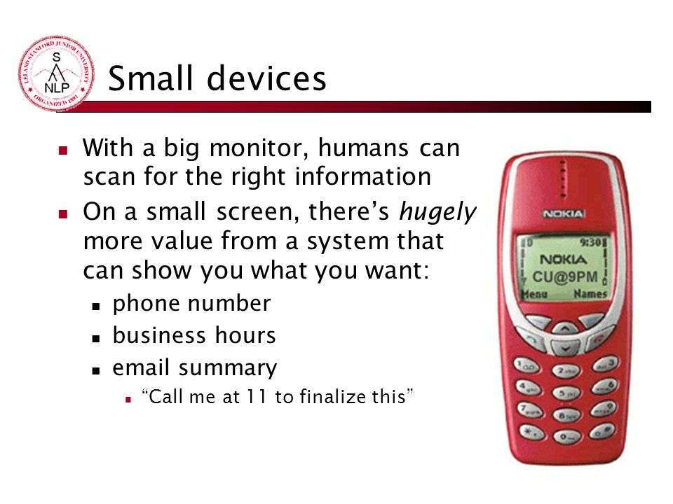 Small devices With a big monitor, humans can scan for the right information On a small screen, there's hugely more value from a system that can show you what you want: phone number business hours email summary Call me at 11 to finalize this