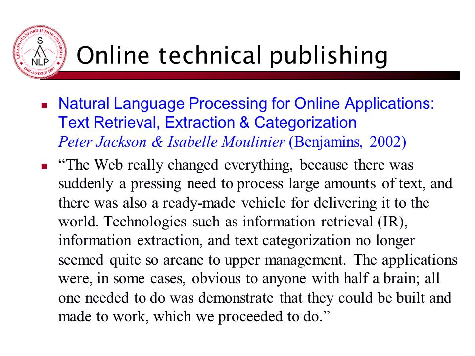 Online technical publishing Natural Language Processing for Online Applications: Text Retrieval, Extraction & Categorization Peter Jackson & Isabelle Moulinier (Benjamins, 2002) The Web really changed everything, because there was suddenly a pressing need to process large amounts of text, and there was also a ready-made vehicle for delivering it to the world.