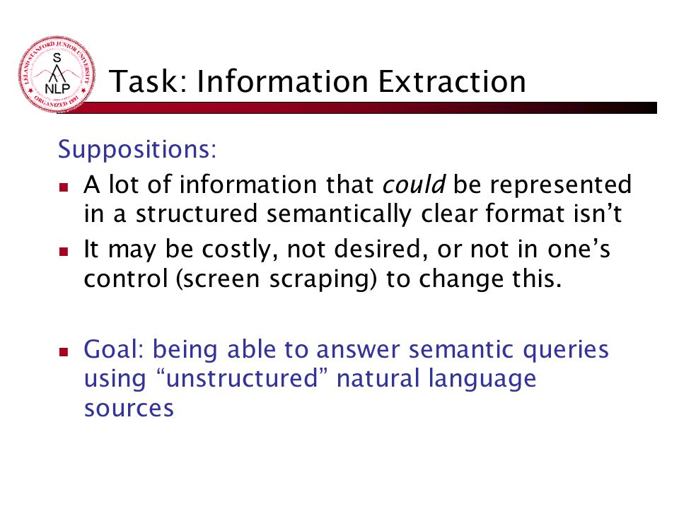 Task: Information Extraction Suppositions: A lot of information that could be represented in a structured semantically clear format isn't It may be costly, not desired, or not in one's control (screen scraping) to change this.
