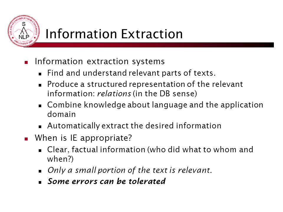 Information Extraction Information extraction systems Find and understand relevant parts of texts. Produce a structured representation of the relevant