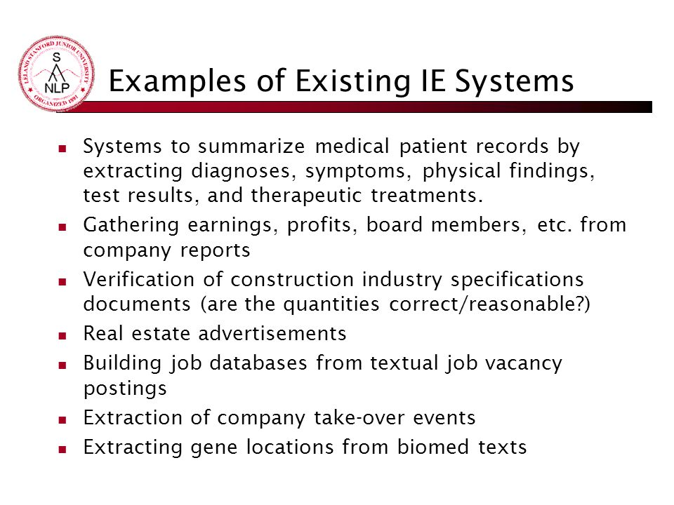 Examples of Existing IE Systems Systems to summarize medical patient records by extracting diagnoses, symptoms, physical findings, test results, and therapeutic treatments.