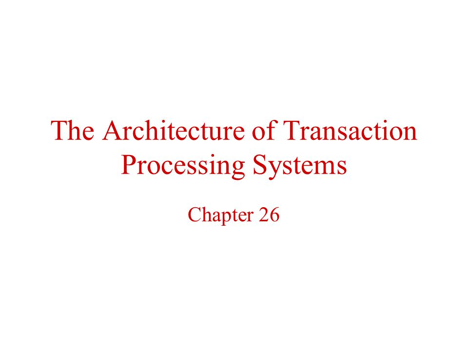 The Architecture of Transaction Processing Systems Chapter 26