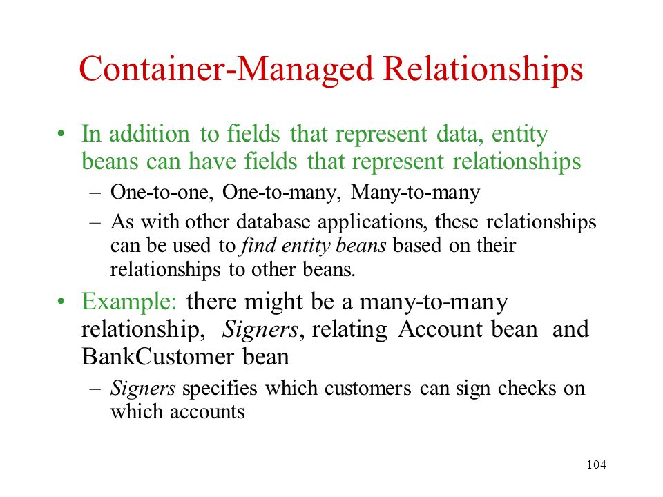 104 Container-Managed Relationships In addition to fields that represent data, entity beans can have fields that represent relationships –One-to-one, One-to-many, Many-to-many –As with other database applications, these relationships can be used to find entity beans based on their relationships to other beans.