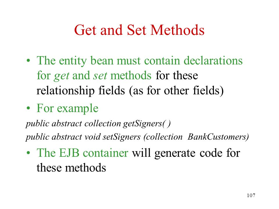107 Get and Set Methods The entity bean must contain declarations for get and set methods for these relationship fields (as for other fields) For example public abstract collection getSigners( ) public abstract void setSigners (collection BankCustomers) The EJB container will generate code for these methods