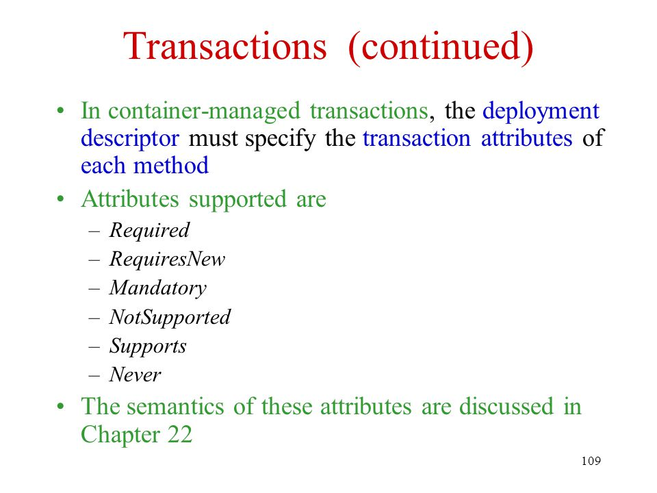 109 Transactions (continued) In container-managed transactions, the deployment descriptor must specify the transaction attributes of each method Attributes supported are –Required –RequiresNew –Mandatory –NotSupported –Supports –Never The semantics of these attributes are discussed in Chapter 22