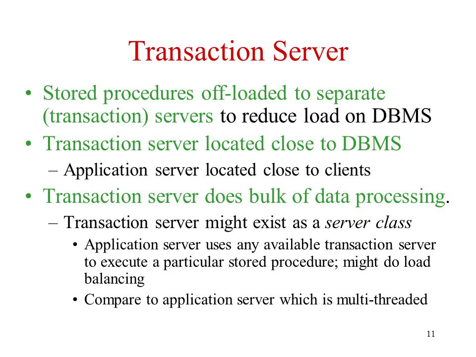 11 Transaction Server Stored procedures off-loaded to separate (transaction) servers to reduce load on DBMS Transaction server located close to DBMS –Application server located close to clients Transaction server does bulk of data processing.