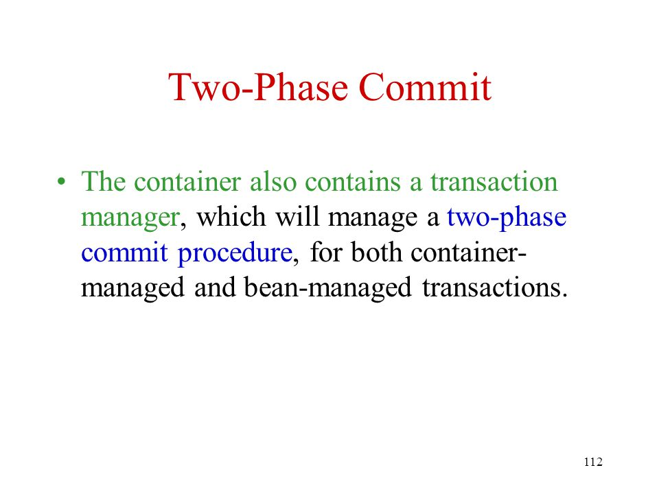 112 Two-Phase Commit The container also contains a transaction manager, which will manage a two-phase commit procedure, for both container- managed and bean-managed transactions.