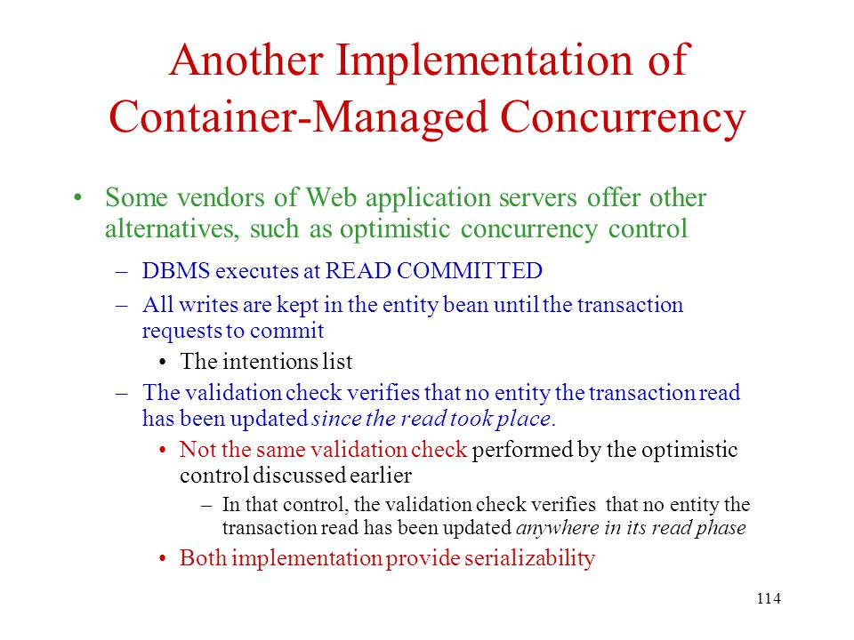 114 Another Implementation of Container-Managed Concurrency Some vendors of Web application servers offer other alternatives, such as optimistic concurrency control –DBMS executes at READ COMMITTED –All writes are kept in the entity bean until the transaction requests to commit The intentions list –The validation check verifies that no entity the transaction read has been updated since the read took place.