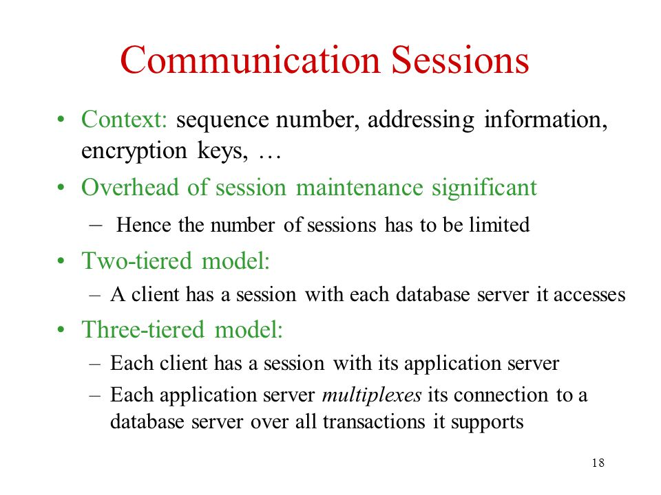 18 Communication Sessions Context: sequence number, addressing information, encryption keys, … Overhead of session maintenance significant – Hence the