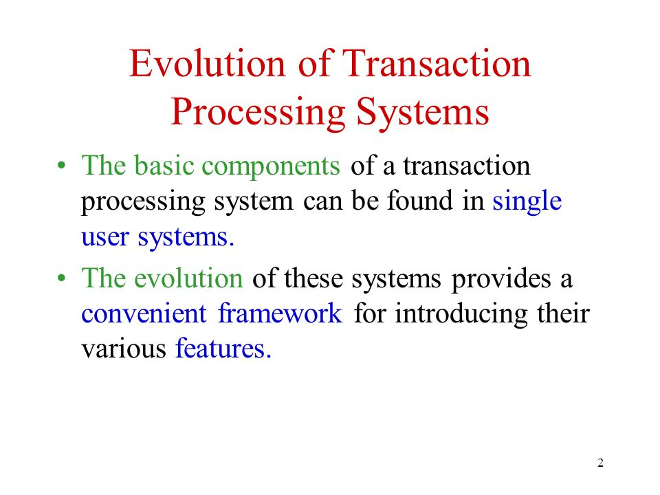 2 Evolution of Transaction Processing Systems The basic components of a transaction processing system can be found in single user systems. The evoluti