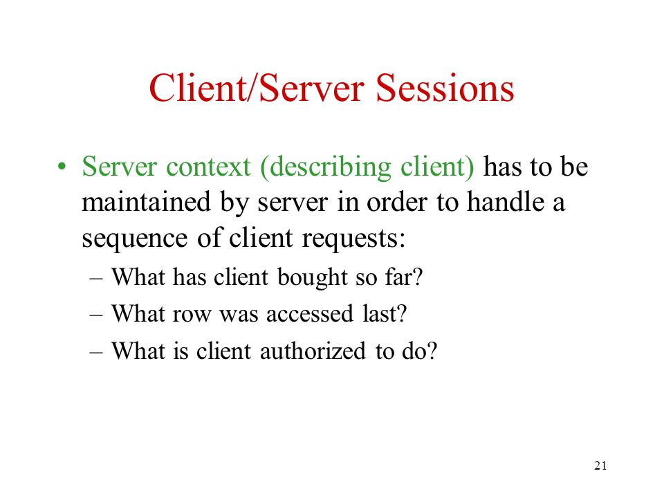 21 Client/Server Sessions Server context (describing client) has to be maintained by server in order to handle a sequence of client requests: –What has client bought so far.