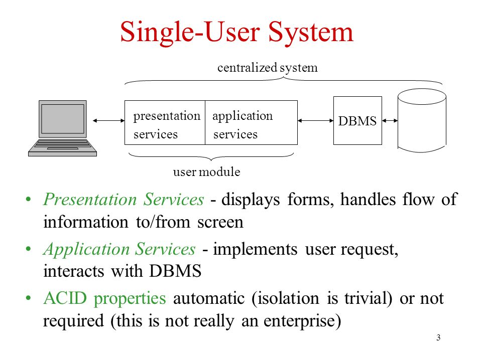 3 Single-User System Presentation Services - displays forms, handles flow of information to/from screen Application Services - implements user request, interacts with DBMS ACID properties automatic (isolation is trivial) or not required (this is not really an enterprise) presentation application services DBMS user module centralized system