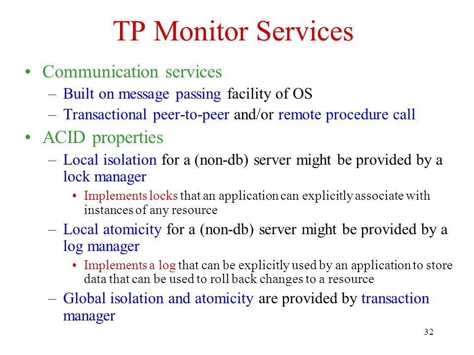 32 TP Monitor Services Communication services –Built on message passing facility of OS –Transactional peer-to-peer and/or remote procedure call ACID p