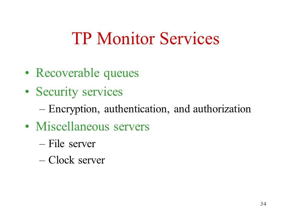 34 TP Monitor Services Recoverable queues Security services –Encryption, authentication, and authorization Miscellaneous servers –File server –Clock server