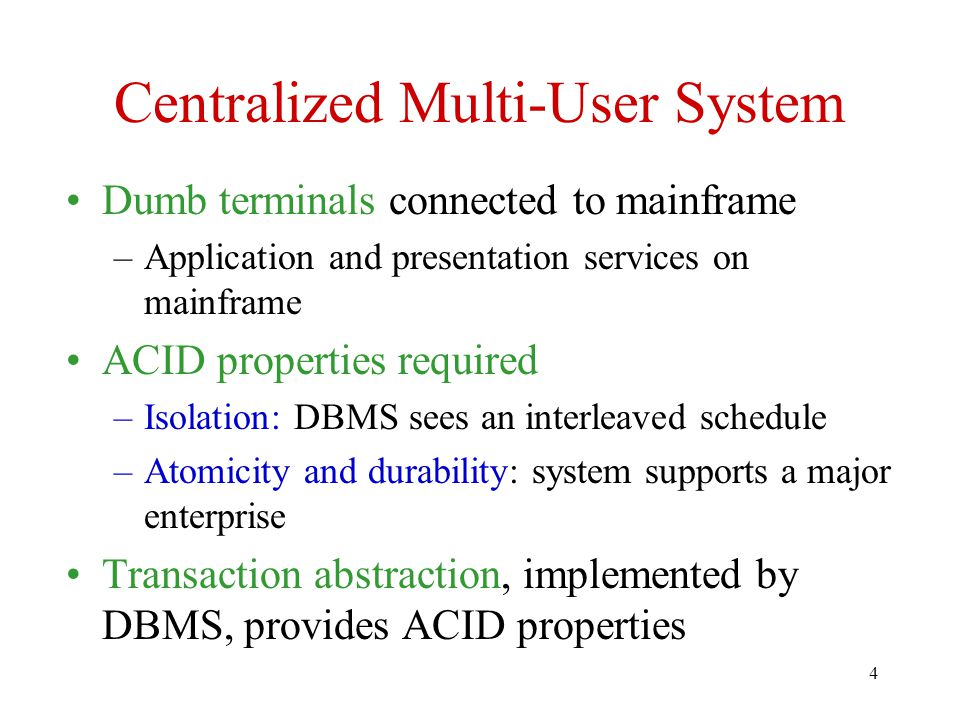 4 Centralized Multi-User System Dumb terminals connected to mainframe –Application and presentation services on mainframe ACID properties required –Isolation: DBMS sees an interleaved schedule –Atomicity and durability: system supports a major enterprise Transaction abstraction, implemented by DBMS, provides ACID properties